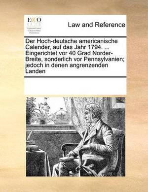 Der Hoch-Deutsche Americanische Calender, Auf Das Jahr 1794. ... Eingerichtet VOR 40 Grad Norder-Breite, Sonderlich VOR Pennsylvanien; Jedoch in Denen Angrenzenden Landen