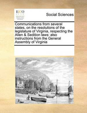 Communications from Several States, on the Resolutions of the Legislature of Virginia, Respecting the Alien & Sedition Laws  : Also Instructions from the General Assembly of Virginia