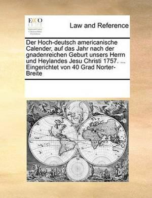 Der Hoch-Deutsch Americanische Calender, Auf Das Jahr Nach Der Gnadenreichen Geburt Unsers Herrn Und Heylandes Jesu Christi 1757. ... Eingerichtet Von 40 Grad Norter-Breite