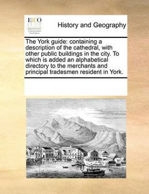 The York Guide: Containing a Description of the Cathedral, with Other Public Buildings in the City. to Which Is Added an Alphabetical Directory to the Merchants and Principal Tradesmen Resident in York.