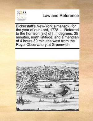 Bickerstaff's New-York Almanack, for the Year of Our Lord, 1778. ... Referred to the Horrizon [Sic] of [...] Degrees, 35 Minutes, North Latitude, and a Meridian of 4 Hours 30 Minutes West from the Royal Observatory at Greenwich