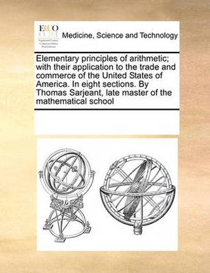 Elementary Principles of Arithmetic; With Their Application to the Trade and Commerce of the United States of America. in Eight Sections. by Thomas Sarjeant, Late Master of the Mathematical School