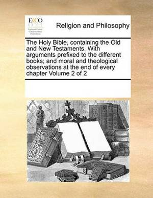 The Holy Bible, Containing the Old and New Testaments. with Arguments Prefixed to the Different Books; And Moral and Theological Observations at the End of Every Chapter Volume 2 of 2