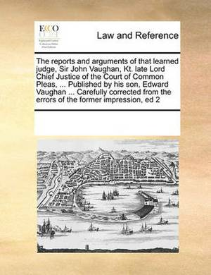The Reports and Arguments of That Learned Judge, Sir John Vaughan, Kt. Late Lord Chief Justice of the Court of Common Pleas, ... Published by His Son, Edward Vaughan ... Carefully Corrected from the Errors of the Former Impression, Ed 2