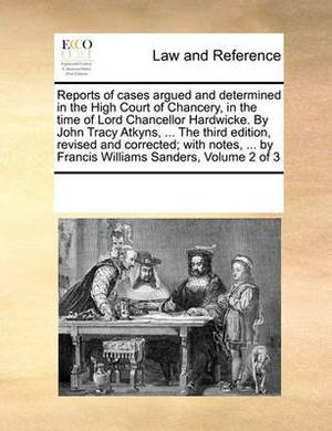 Reports of Cases Argued and Determined in the High Court of Chancery, in the Time of Lord Chancellor Hardwicke. by John Tracy Atkyns, ... the Third Edition, Revised and Corrected; With Notes, ... by Francis Williams Sanders, Volume 2 of 3
