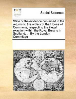 State of the Evidence Contained in the Returns to the Orders of the House of Commons, Respecting the Illegal Exaction Within the Royal Burghs in Scotland, ... by the London Committee