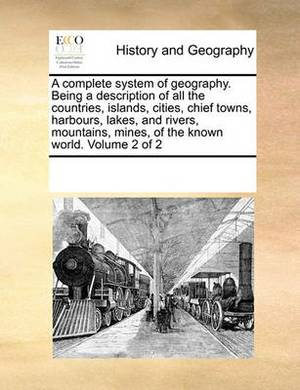 A Complete System of Geography. Being a Description of All the Countries, Islands, Cities, Chief Towns, Harbours, Lakes, and Rivers, Mountains, Mines, of the Known World. Volume 2 of 2