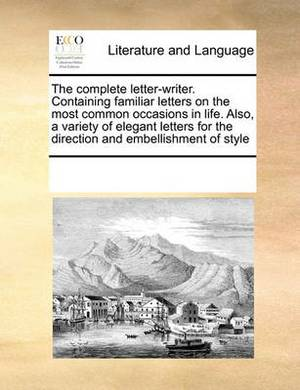 The Complete Letter-Writer. Containing Familiar Letters on the Most Common Occasions in Life. Also, a Variety of Elegant Letters for the Direction and Embellishment of Style