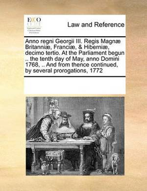 Anno Regni Georgii III. Regis Magnae Britanniae, Franciae, & Hiberniae, Decimo Tertio. at the Parliament Begun .. the Tenth Day of May, Anno Domini 1768, .. and from Thence Continued, by Several Prorogations, 1772