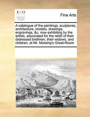 A Catalogue of the Paintings, Sculptures, Architecture, Models, Drawings, Engravings, &C. Now Exhibiting by the Artists, Associated for the Relief of Their Distressed Brethren, Their Widows, and Children, at Mr. Moreing's Great-Room