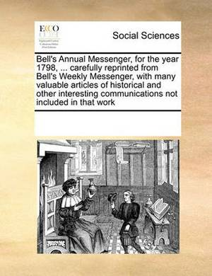 Bell's Annual Messenger, for the Year 1798, ... Carefully Reprinted from Bell's Weekly Messenger, with Many Valuable Articles of Historical and Other Interesting Communications Not Included in That Work