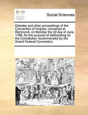 Debates and Other Proceedings of the Convention of Virginia, Convened at Richmond, on Monday the 2D Day of June, 1788, for the Purpose of Deliberating on the Constitution Recommended by the Grand Federal Convention.
