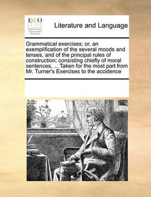 Grammatical Exercises; Or, an Exemplification of the Several Moods and Tenses, and of the Principal Rules of Construction; Consisting Chiefly of Moral Sentences, ... Taken for the Most Part from Mr. Turner's Exercises to the Accidence