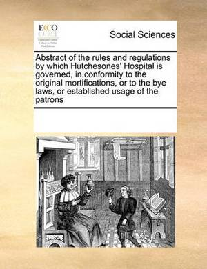 Abstract of the Rules and Regulations by Which Hutchesones' Hospital Is Governed, in Conformity to the Original Mortifications, or to the Bye Laws, or Established Usage of the Patrons
