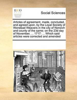 Articles of Agreement, Made, Concluded, and Agreed Upon, by the Loyal Society of Worstead Weavers in the City of Norwich and County of the Same; On the 23d Day of November, ... 1717: Which Said Articles Were Corrected and Amended