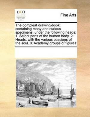 The Compleat Drawing-Book: Containing Many and Curious Specimens, Under the Following Heads; 1. Select Parts of the Human Body. 2. Heads, with the Various Passions of the Soul. 3. Academy Groups of Figures