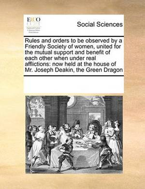 Rules and Orders to Be Observed by a Friendly Society of Women, United for the Mutual Support and Benefit of Each Other When Under Real Afflictions: Now Held at the House of Mr. Joseph Deakin, the Green Dragon