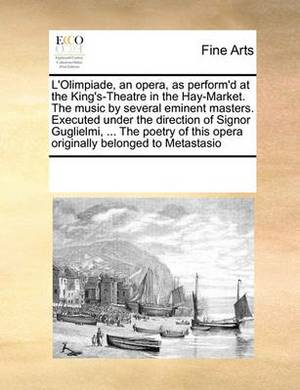L'Olimpiade, an Opera, as Perform'd at the King's-Theatre in the Hay-Market. the Music by Several Eminent Masters. Executed Under the Direction of Signor Guglielmi, ... the Poetry of This Opera Originally Belonged to Metastasio
