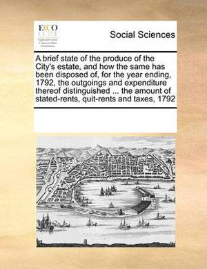 A Brief State of the Produce of the City's Estate, and How the Same Has Been Disposed Of, for the Year Ending, 1792, the Outgoings and Expenditure Thereof Distinguished ... the Amount of Stated-Rents, Quit-Rents and Taxes, 1792