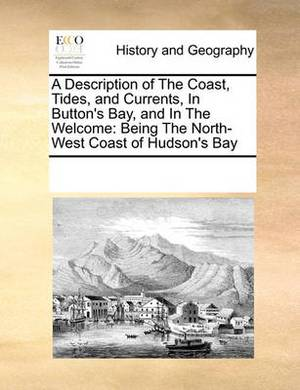 A Description of the Coast, Tides, and Currents, in Button's Bay, and in the Welcome: Being the North-West Coast of Hudson's Bay