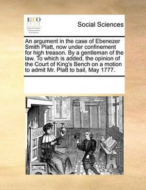 An Argument in the Case of Ebenezer Smith Platt, Now Under Confinement for High Treason. by a Gentleman of the Law. to Which Is Added, the Opinion of the Court of King's Bench on a Motion to Admit Mr. Platt to Bail, May 1777.