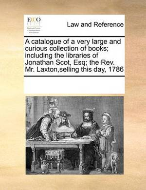 A Catalogue of a Very Large and Curious Collection of Books; Including the Libraries of Jonathan Scot, Esq; The REV. Mr. Laxton, Selling This Day, 1786