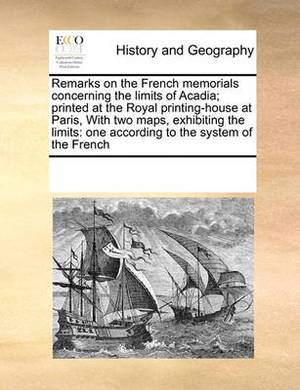 Remarks on the French Memorials Concerning the Limits of Acadia; Printed at the Royal Printing-House at Paris, with Two Maps, Exhibiting the Limits: One According to the System of the French