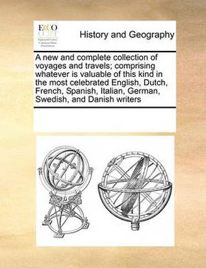 A New and Complete Collection of Voyages and Travels; Comprising Whatever Is Valuable of This Kind in the Most Celebrated English, Dutch, French, Spanish, Italian, German, Swedish, and Danish Writers
