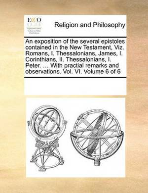 An Exposition of the Several Epistoles Contained in the New Testament, Viz. Romans, I. Thessalonians, James, I. Corinthians, II. Thessalonians, I. Peter. ... with Practial Remarks and Observations. Vol. VI. Volume 6 of 6