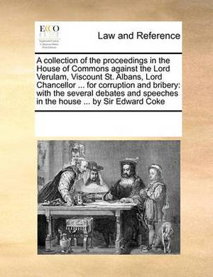 A Collection of the Proceedings in the House of Commons Against the Lord Verulam, Viscount St. Albans, Lord Chancellor ... for Corruption and Bribery: With the Several Debates and Speeches in the House ... by Sir Edward Coke