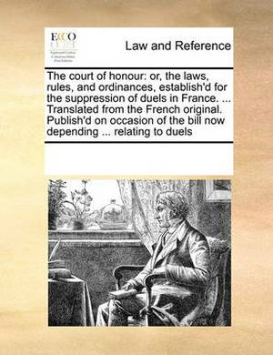 The Court of Honour: Or, the Laws, Rules, and Ordinances, Establish'd for the Suppression of Duels in France. ... Translated from the French Original. Publish'd on Occasion of the Bill Now Depending ... Relating to Duels