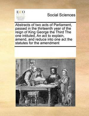 Abstracts of Two Acts of Parliament, Passed in the Thirteenth Year of the Reign of King George the Third the One Intituled, an ACT to Explain, Amend, and Reduce Into One Act the Statutes for the Amendment
