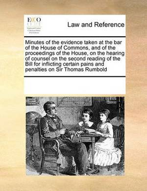 Minutes of the Evidence Taken at the Bar of the House of Commons, and of the Proceedings of the House, on the Hearing of Counsel on the Second Reading of the Bill for Inflicting Certain Pains and Penalties on Sir Thomas Rumbold