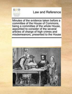 Minutes of the Evidence Taken Before a Committee of the House of Commons, Being a Committee of the Whole House, Appointed to Consider of the Several Articles of Charge of High Crimes and Misdemeanors, Presented to the House