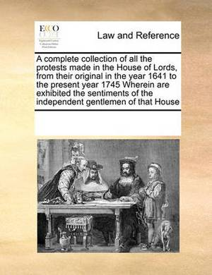 A Complete Collection of All the Protests Made in the House of Lords, from Their Original in the Year 1641 to the Present Year 1745 Wherein Are Exhibited the Sentiments of the Independent Gentlemen of That House