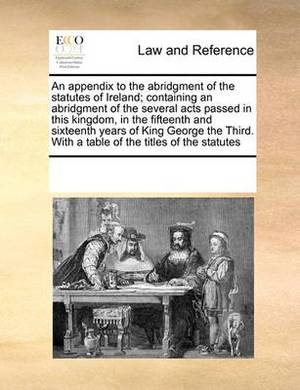 An Appendix to the Abridgment of the Statutes of Ireland; Containing an Abridgment of the Several Acts Passed in This Kingdom, in the Fifteenth and Sixteenth Years of King George the Third. with a Table of the Titles of the Statutes