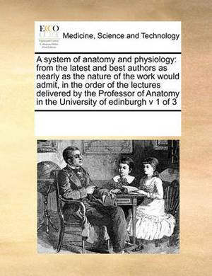 A System of Anatomy and Physiology: From the Latest and Best Authors as Nearly as the Nature of the Work Would Admit, in the Order of the Lectures Delivered by the Professor of Anatomy in the University of Edinburgh V 1 of 3