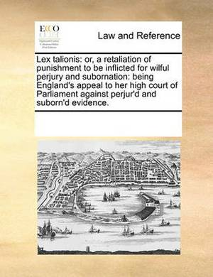 Lex Talionis: Or, a Retaliation of Punishment to Be Inflicted for Wilful Perjury and Subornation: Being England's Appeal to Her High Court of Parliament Against Perjur'd and Suborn'd Evidence.