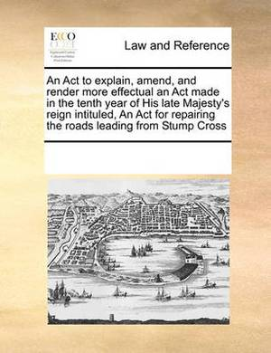 An ACT to Explain, Amend, and Render More Effectual an ACT Made in the Tenth Year of His Late Majesty's Reign Intituled, an ACT for Repairing the Roads Leading from Stump Cross