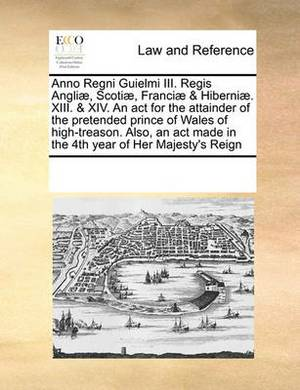 Anno Regni Guielmi III. Regis Angliae, Scotiae, Franciae & Hiberniae. XIII. & XIV. an ACT for the Attainder of the Pretended Prince of Wales of High-Treason. Also, an ACT Made in the 4th Year of Her Majesty's Reign