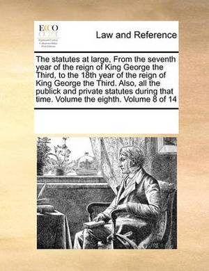 The Statutes at Large, from the Seventh Year of the Reign of King George the Third, to the 18th Year of the Reign of King George the Third. Also, All the Publick and Private Statutes During That Time. Volume the Eighth. Volume 8 of 14
