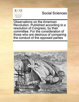 Observations on the American Revolution. Published According to a Resolution of Congress, by Their Committee. for the Consideration of Those Who Are Desirous of Comparing the Conduct of the Opposed Parties
