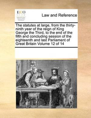 The Statutes at Large, from the Thirty-Ninth Year of the Reign of King George the Third, to the End of the Fifth and Concluding Session of the Eighteenth and Last Parliament of Great Britain Volume 12 of 14