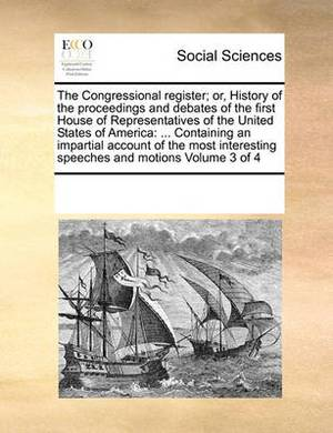 The Congressional Register; Or, History of the Proceedings and Debates of the First House of Representatives of the United States of America: ... Containing an Impartial Account of the Most Interesting Speeches and Motions Volume 3 of 4