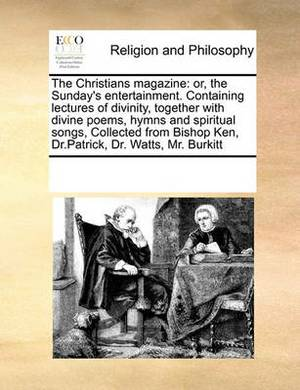The Christians Magazine: Or, the Sunday's Entertainment. Containing Lectures of Divinity, Together with Divine Poems, Hymns and Spiritual Songs, Collected from Bishop Ken, Dr.Patrick, Dr. Watts, Mr. Burkitt