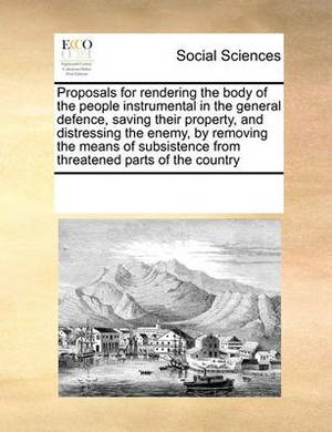 Proposals for Rendering the Body of the People Instrumental in the General Defence, Saving Their Property, and Distressing the Enemy, by Removing the Means of Subsistence from Threatened Parts of the Country