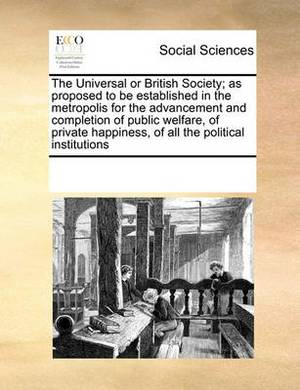 The Universal or British Society; As Proposed to Be Established in the Metropolis for the Advancement and Completion of Public Welfare, of Private Happiness, of All the Political Institutions