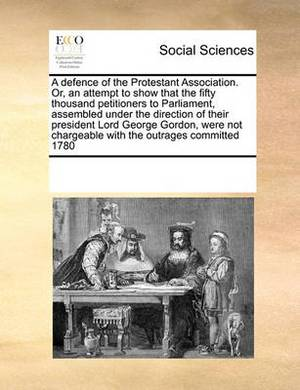 A Defence of the Protestant Association. Or, an Attempt to Show That the Fifty Thousand Petitioners to Parliament, Assembled Under the Direction of Their President Lord George Gordon, Were Not Chargeable with the Outrages Committed 1780
