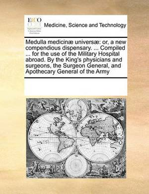 Medulla Medicinae Universae: Or, a New Compendious Dispensary. ... Compiled ... for the Use of the Military Hospital Abroad. by the King's Physicians and Surgeons, the Surgeon General, and Apothecary General of the Army
