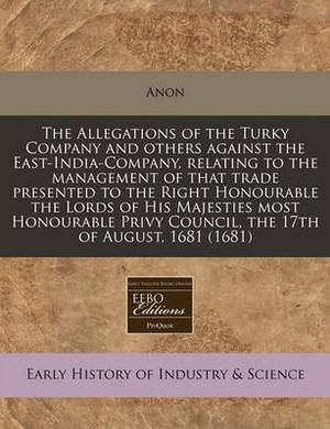 The Allegations of the Turky Company and Others Against the East-India-Company, Relating to the Management of That Trade Presented to the Right Honourable the Lords of His Majesties Most Honourable Privy Council, the 17th of August, 1681 (1681)